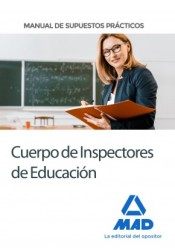 Cuerpo de Inspectores de Educación. Manual de supuestos prácticos de Ed. MAD